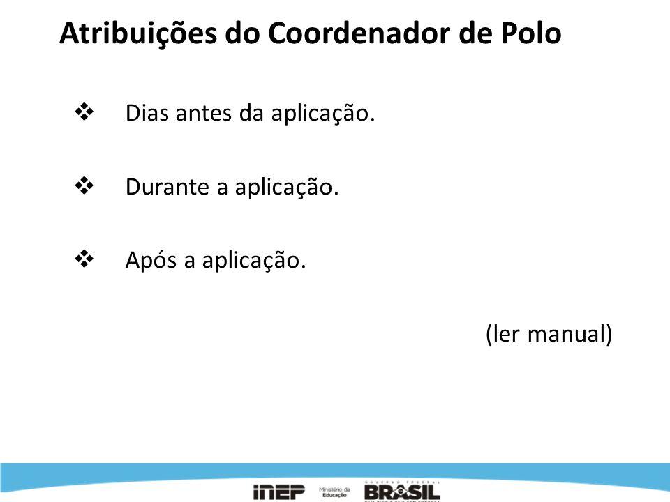 Atribuições do Coordenador de Polo Dias antes da aplicação. Durante a aplicação. Após a aplicação. (ler manual)