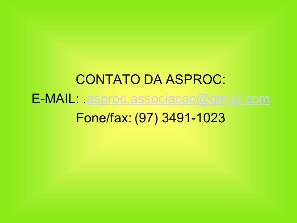 CONTATO DA ASPROC: E-MAIL:.asproc.associacao@gmail.comasproc.associacao@gmail.com Fone/fax: (97) 3491-1023