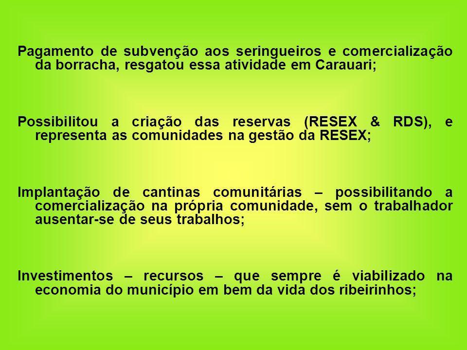 Pagamento de subvenção aos seringueiros e comercialização da borracha, resgatou essa atividade em Carauari; Possibilitou a criação das reservas (RESEX