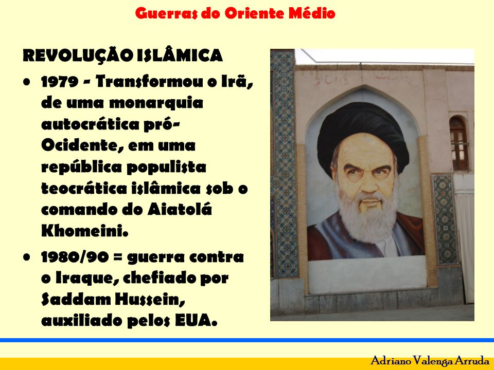 Guerras do Oriente Médio Adriano Valenga Arruda REVOLUÇÃO ISLÂMICA 1979 - Transformou o Irã, de uma monarquia autocrática pró- Ocidente, em uma repúbl