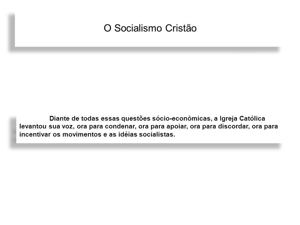 O Socialismo Cristão Diante de todas essas questões sócio-econômicas, a Igreja Católica levantou sua voz, ora para condenar, ora para apoiar, ora para