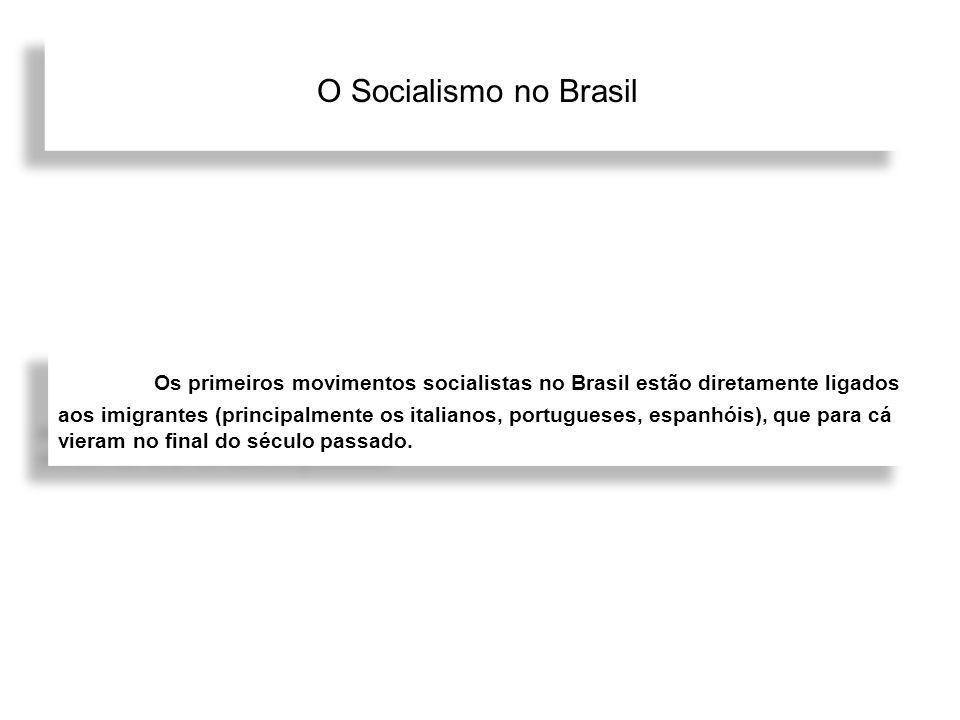 O Socialismo no Brasil Os primeiros movimentos socialistas no Brasil estão diretamente ligados aos imigrantes (principalmente os italianos, portuguese