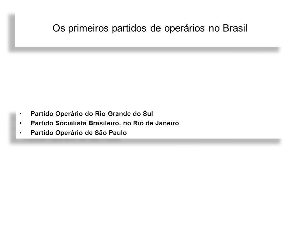 Os primeiros partidos de operários no Brasil Partido Operário do Rio Grande do Sul Partido Socialista Brasileiro, no Rio de Janeiro Partido Operário d