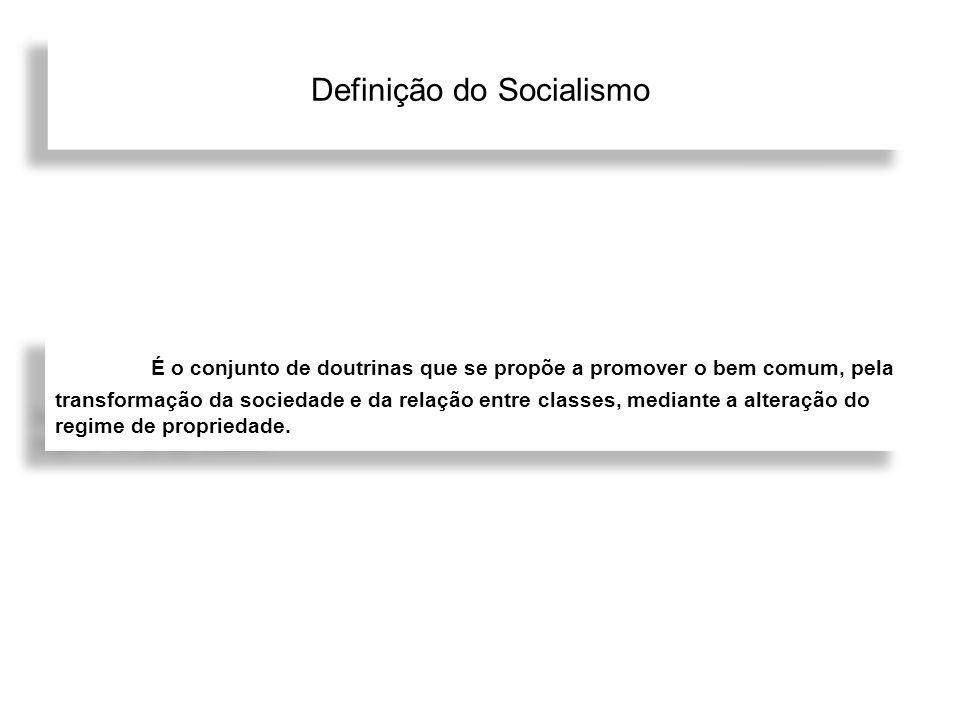 Definição do Socialismo É o conjunto de doutrinas que se propõe a promover o bem comum, pela transformação da sociedade e da relação entre classes, me