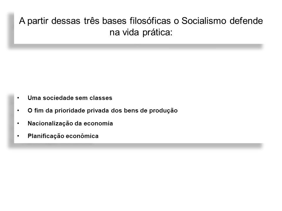 A partir dessas três bases filosóficas o Socialismo defende na vida prática: Uma sociedade sem classes O fim da prioridade privada dos bens de produçã