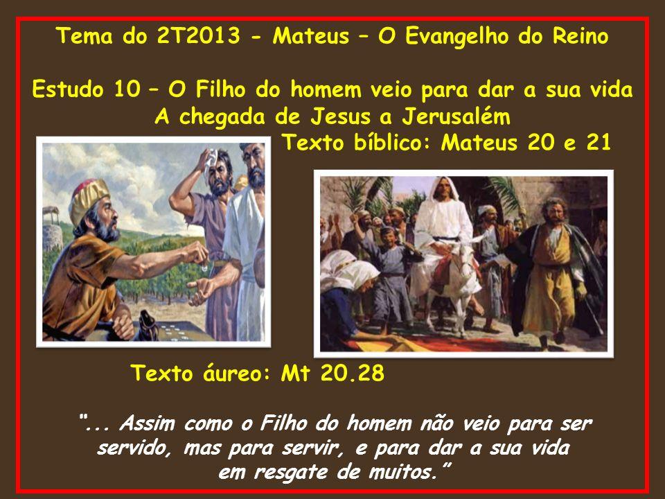 Tema do 2T2013 - Mateus – O Evangelho do Reino Estudo 10 – O Filho do homem veio para dar a sua vida A chegada de Jesus a Jerusalém Texto bíblico: Mat