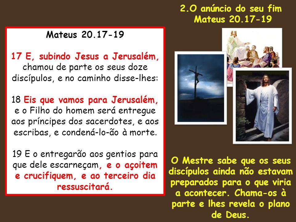 Mateus 20.17-19 17 E, subindo Jesus a Jerusalém, chamou de parte os seus doze discípulos, e no caminho disse-lhes: 18 Eis que vamos para Jerusalém, e