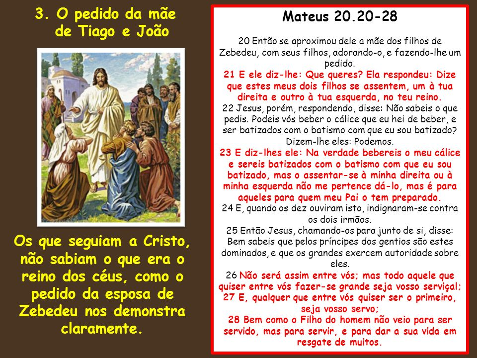 Mateus 20.20-28 20 Então se aproximou dele a mãe dos filhos de Zebedeu, com seus filhos, adorando-o, e fazendo-lhe um pedido. 21 E ele diz-lhe: Que qu