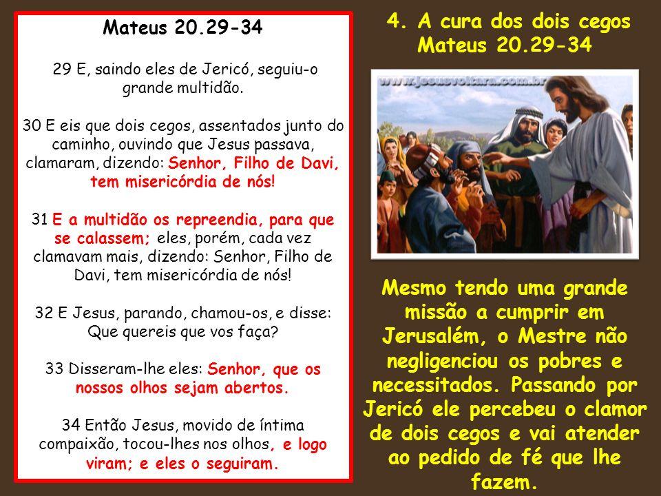 Mateus 20.29-34 29 E, saindo eles de Jericó, seguiu-o grande multidão. 30 E eis que dois cegos, assentados junto do caminho, ouvindo que Jesus passava