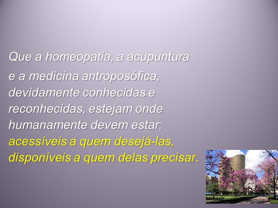 Que a homeopatia, a acupuntura e a medicina antroposófica, devidamente conhecidas e reconhecidas, estejam onde humanamente devem estar: acessíveis a q