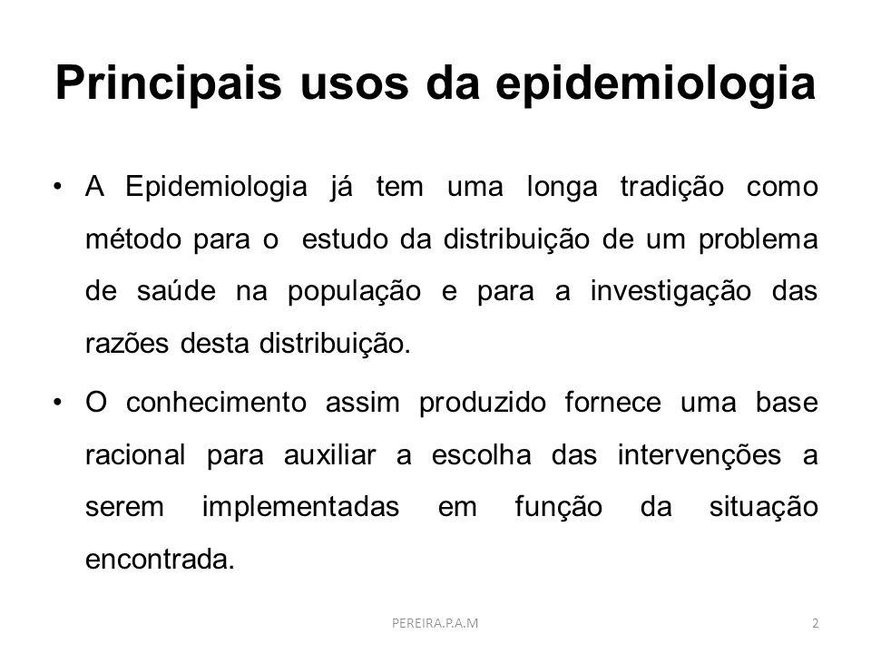 Principais usos da epidemiologia A Epidemiologia já tem uma longa tradição como método para o estudo da distribuição de um problema de saúde na popula