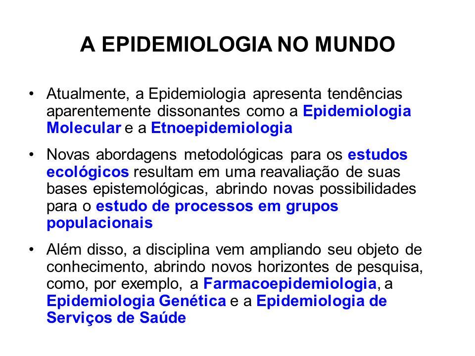 A EPIDEMIOLOGIA NO MUNDO Atualmente, a Epidemiologia apresenta tendências aparentemente dissonantes como a Epidemiologia Molecular e a Etnoepidemiolog