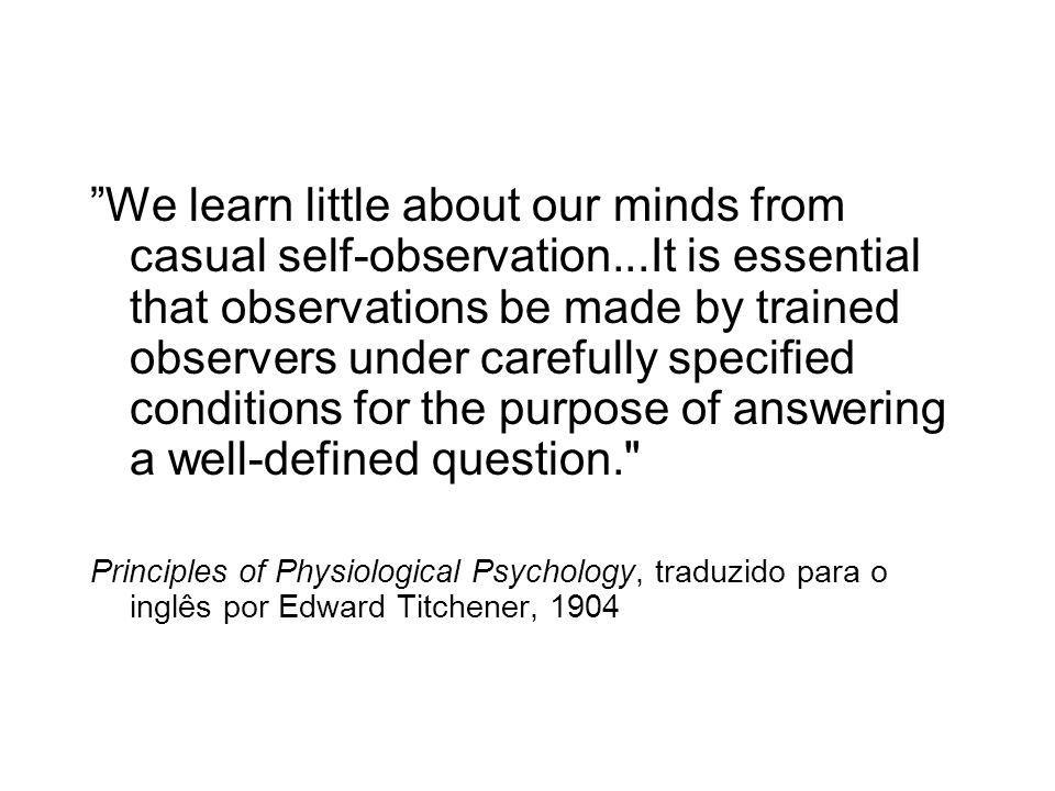 We learn little about our minds from casual self-observation...It is essential that observations be made by trained observers under carefully specified conditions for the purpose of answering a well-defined question. Principles of Physiological Psychology, traduzido para o inglês por Edward Titchener, 1904
