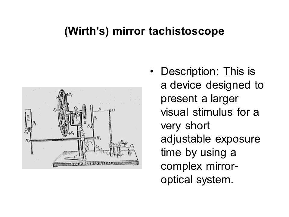 (Wirth s) mirror tachistoscope Description: This is a device designed to present a larger visual stimulus for a very short adjustable exposure time by using a complex mirror- optical system.