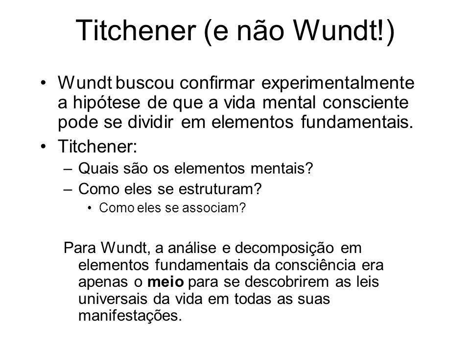 Titchener (e não Wundt!) Wundt buscou confirmar experimentalmente a hipótese de que a vida mental consciente pode se dividir em elementos fundamentais.