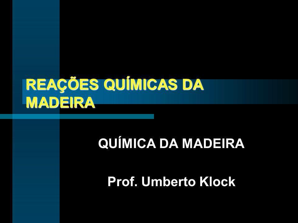 REAÇÕES QUÍMICAS DA MADEIRA QUÍMICA DA MADEIRA Prof. Umberto Klock