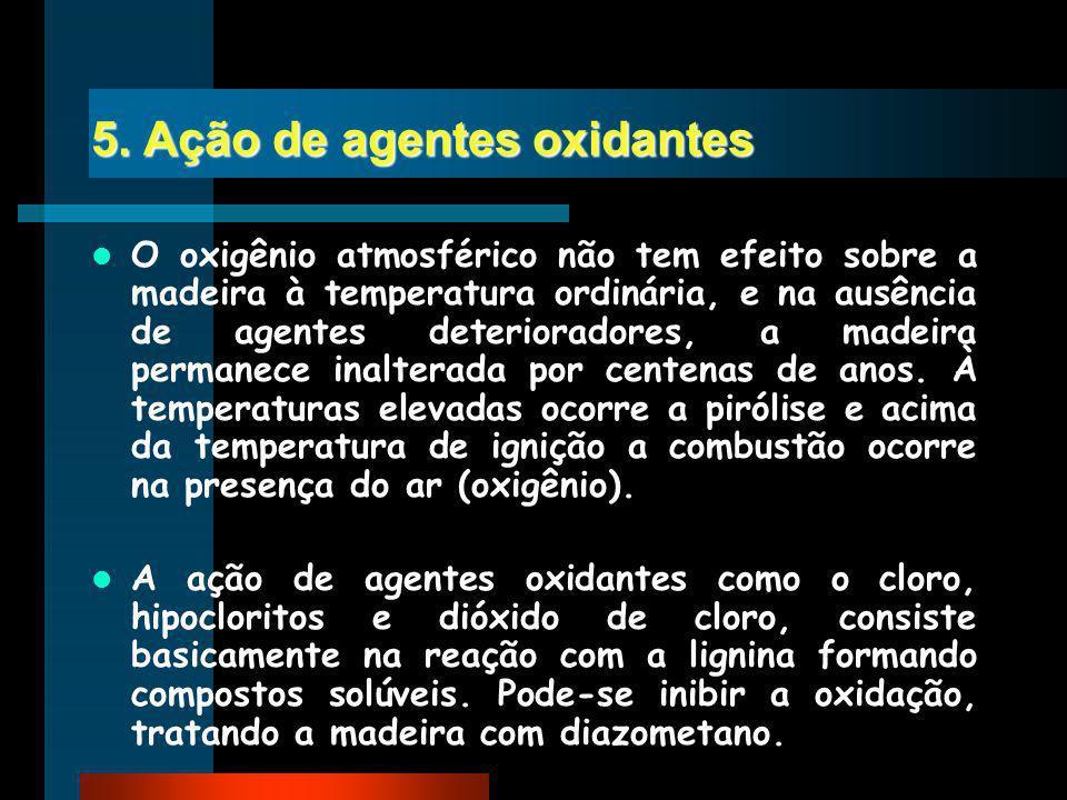 5. Ação de agentes oxidantes O oxigênio atmosférico não tem efeito sobre a madeira à temperatura ordinária, e na ausência de agentes deterioradores, a