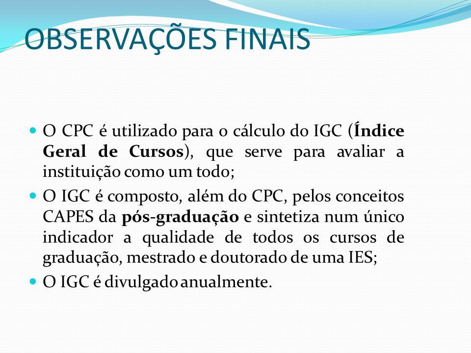 OBSERVAÇÕES FINAIS O CPC é utilizado para o cálculo do IGC (Índice Geral de Cursos), que serve para avaliar a instituição como um todo; O IGC é compos
