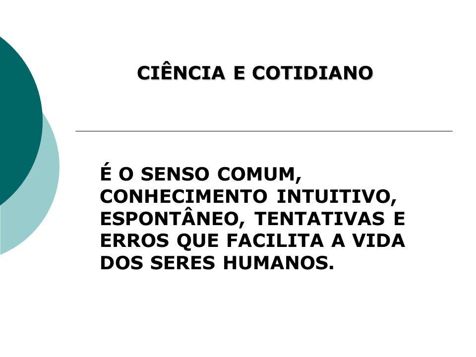 CIÊNCIA E COTIDIANO É O SENSO COMUM, CONHECIMENTO INTUITIVO, ESPONTÂNEO, TENTATIVAS E ERROS QUE FACILITA A VIDA DOS SERES HUMANOS.