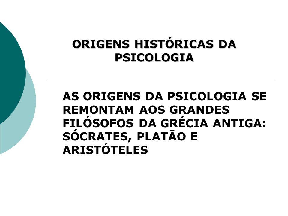 ORIGENS HISTÓRICAS DA PSICOLOGIA AS ORIGENS DA PSICOLOGIA SE REMONTAM AOS GRANDES FILÓSOFOS DA GRÉCIA ANTIGA: SÓCRATES, PLATÃO E ARISTÓTELES
