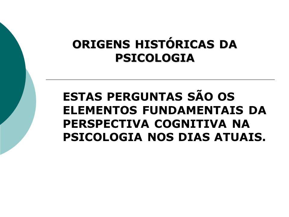 ORIGENS HISTÓRICAS DA PSICOLOGIA ESTAS PERGUNTAS SÃO OS ELEMENTOS FUNDAMENTAIS DA PERSPECTIVA COGNITIVA NA PSICOLOGIA NOS DIAS ATUAIS.