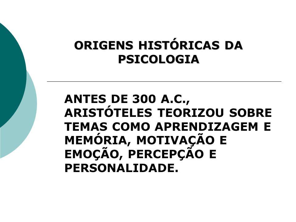 ORIGENS HISTÓRICAS DA PSICOLOGIA ANTES DE 300 A.C., ARISTÓTELES TEORIZOU SOBRE TEMAS COMO APRENDIZAGEM E MEMÓRIA, MOTIVAÇÃO E EMOÇÃO, PERCEPÇÃO E PERS