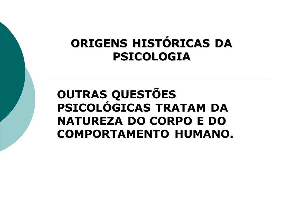 ORIGENS HISTÓRICAS DA PSICOLOGIA OUTRAS QUESTÕES PSICOLÓGICAS TRATAM DA NATUREZA DO CORPO E DO COMPORTAMENTO HUMANO.