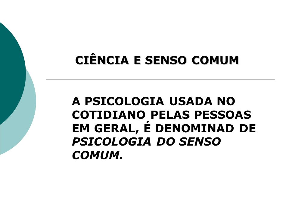 CIÊNCIA E SENSO COMUM A PSICOLOGIA USADA NO COTIDIANO PELAS PESSOAS EM GERAL, É DENOMINAD DE PSICOLOGIA DO SENSO COMUM.