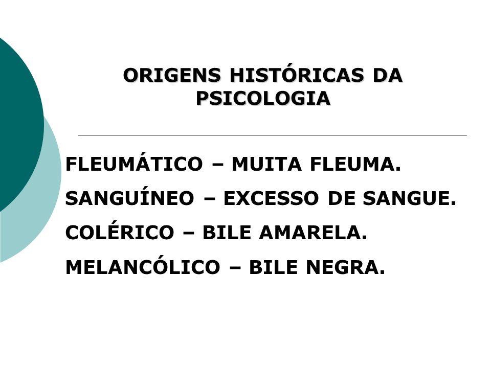 ORIGENS HISTÓRICAS DA PSICOLOGIA FLEUMÁTICO – MUITA FLEUMA. SANGUÍNEO – EXCESSO DE SANGUE. COLÉRICO – BILE AMARELA. MELANCÓLICO – BILE NEGRA.