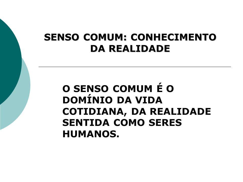 SENSO COMUM: CONHECIMENTO DA REALIDADE O SENSO COMUM É O DOMÍNIO DA VIDA COTIDIANA, DA REALIDADE SENTIDA COMO SERES HUMANOS.