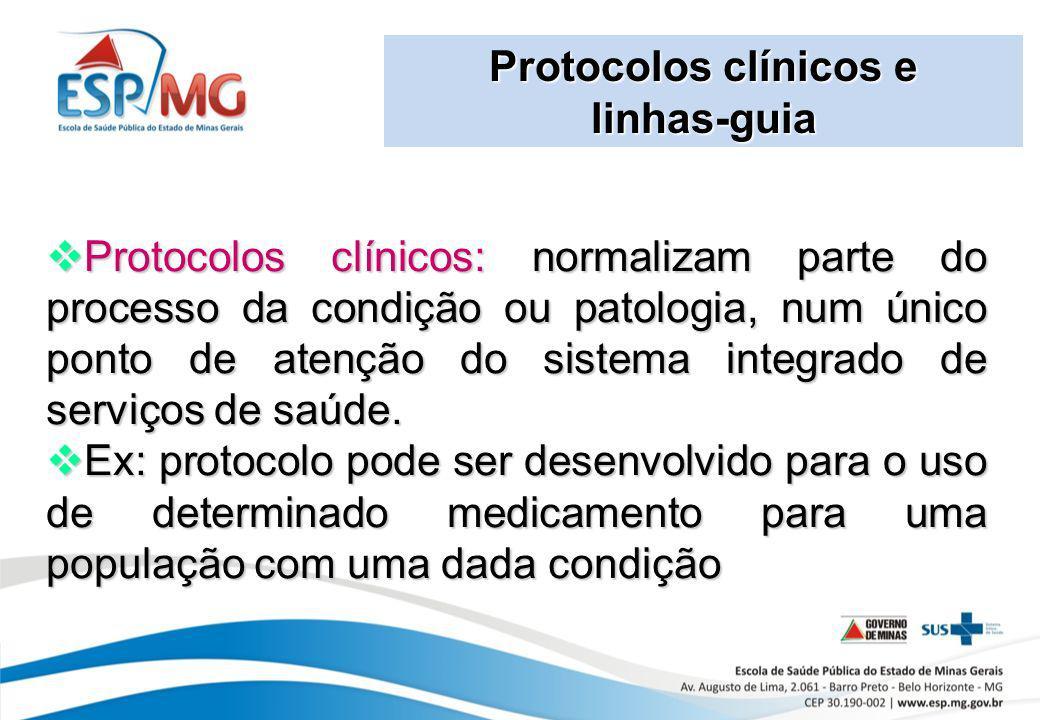 Protocolos clínicos e linhas-guia Protocolos clínicos: normalizam parte do processo da condição ou patologia, num único ponto de atenção do sistema in