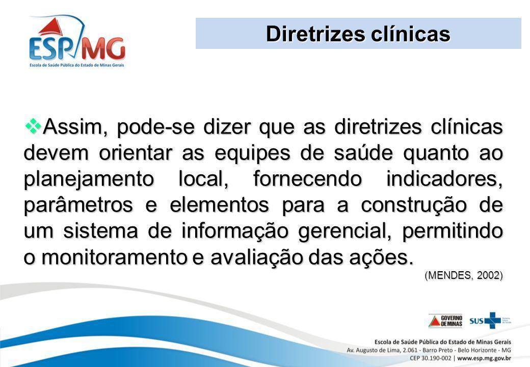 Diretrizes clínicas Assim, pode-se dizer que as diretrizes clínicas devem orientar as equipes de saúde quanto ao planejamento local, fornecendo indica