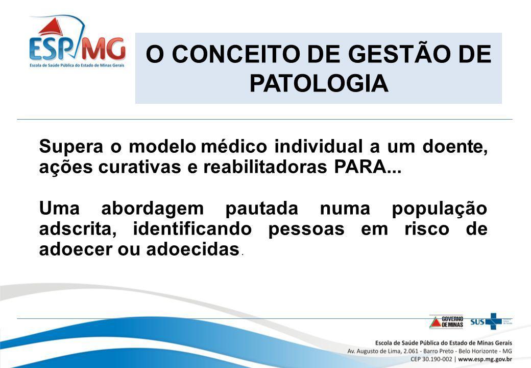 O CONCEITO DE GESTÃO DE PATOLOGIA Supera o modelo médico individual a um doente, ações curativas e reabilitadoras PARA... Uma abordagem pautada numa p