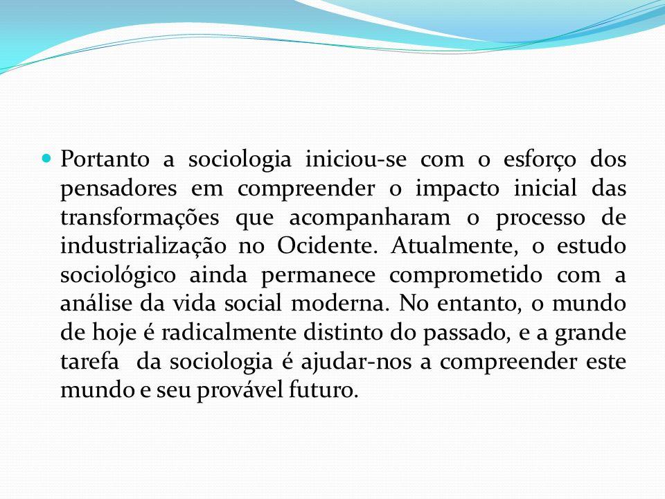 Portanto a sociologia iniciou-se com o esforço dos pensadores em compreender o impacto inicial das transformações que acompanharam o processo de indus