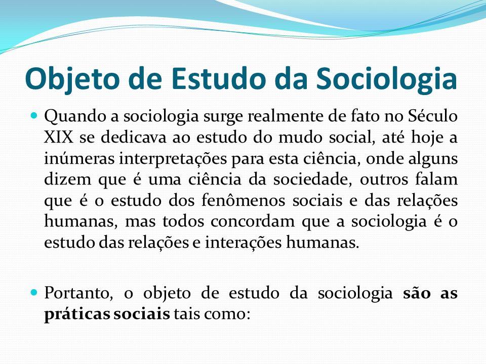 Objeto de Estudo da Sociologia Quando a sociologia surge realmente de fato no Século XIX se dedicava ao estudo do mudo social, até hoje a inúmeras int