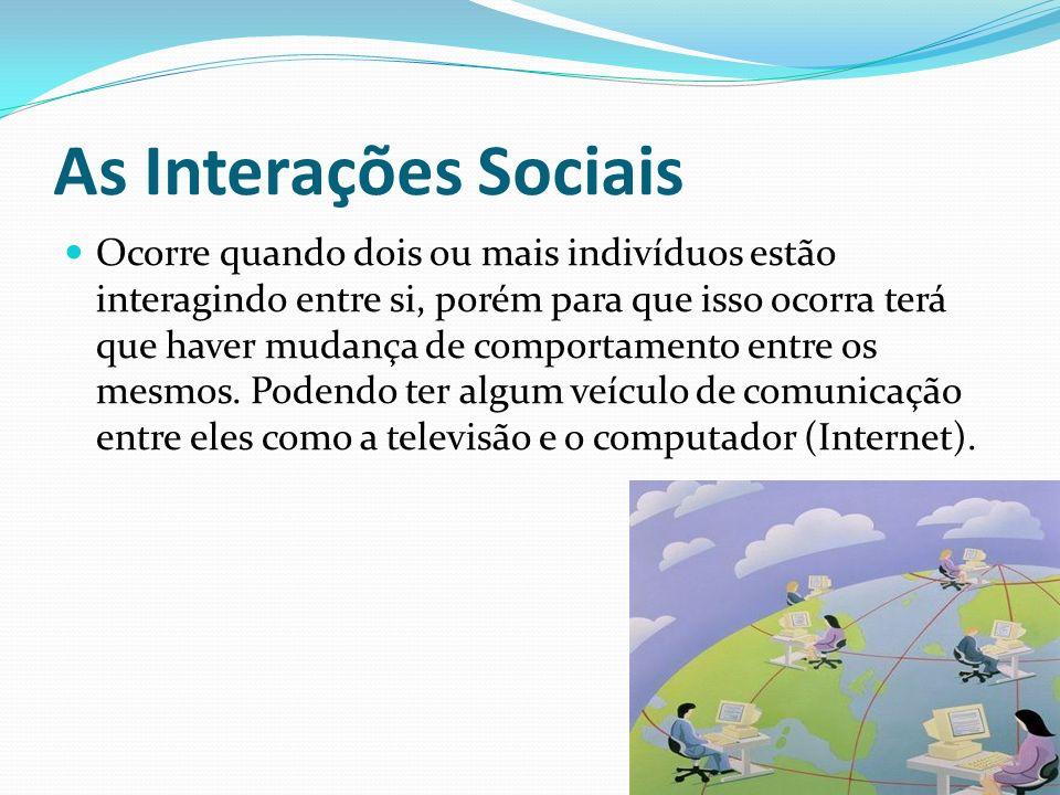 As Interações Sociais Ocorre quando dois ou mais indivíduos estão interagindo entre si, porém para que isso ocorra terá que haver mudança de comportam