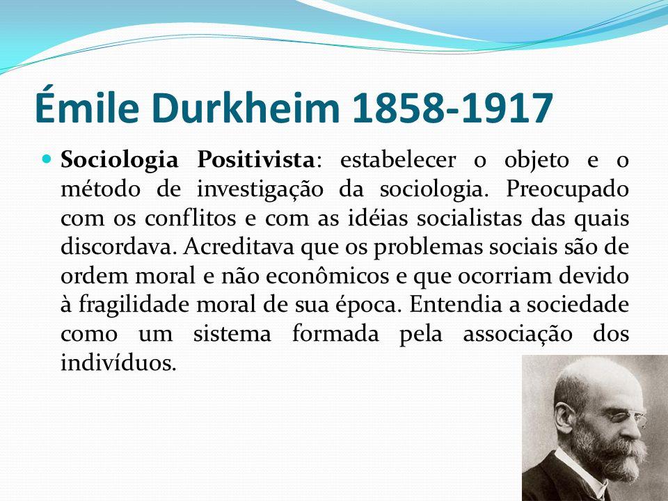 Émile Durkheim 1858-1917 Sociologia Positivista: estabelecer o objeto e o método de investigação da sociologia. Preocupado com os conflitos e com as i