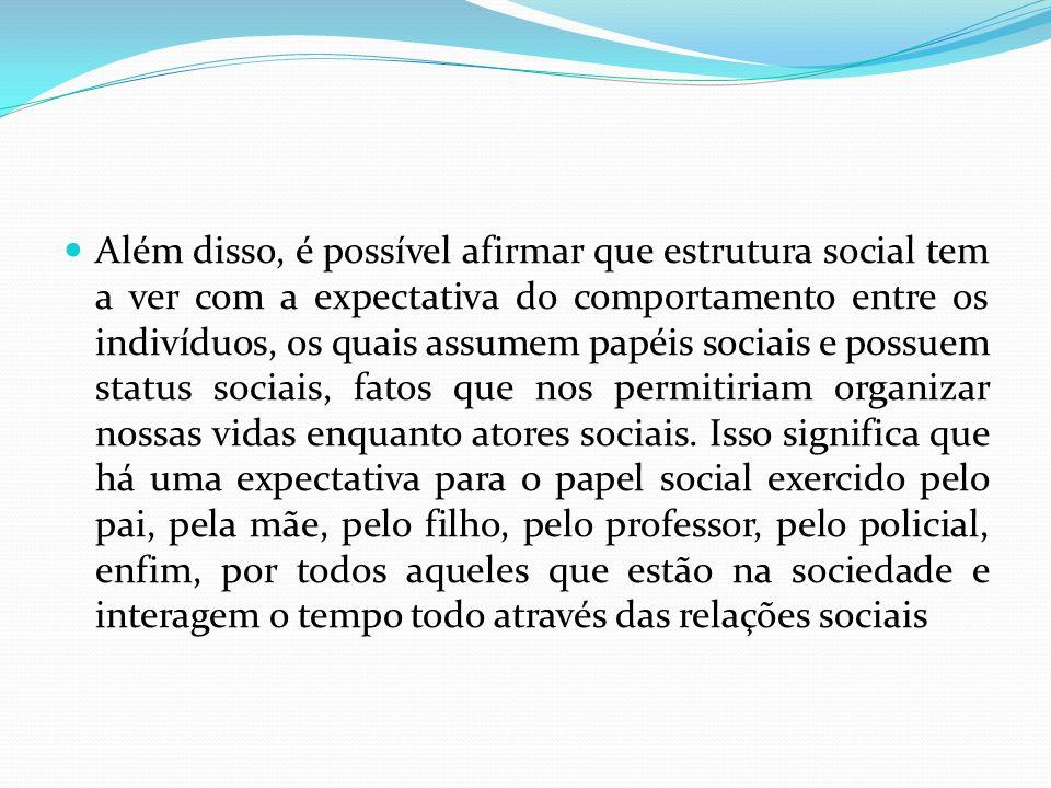 Além disso, é possível afirmar que estrutura social tem a ver com a expectativa do comportamento entre os indivíduos, os quais assumem papéis sociais