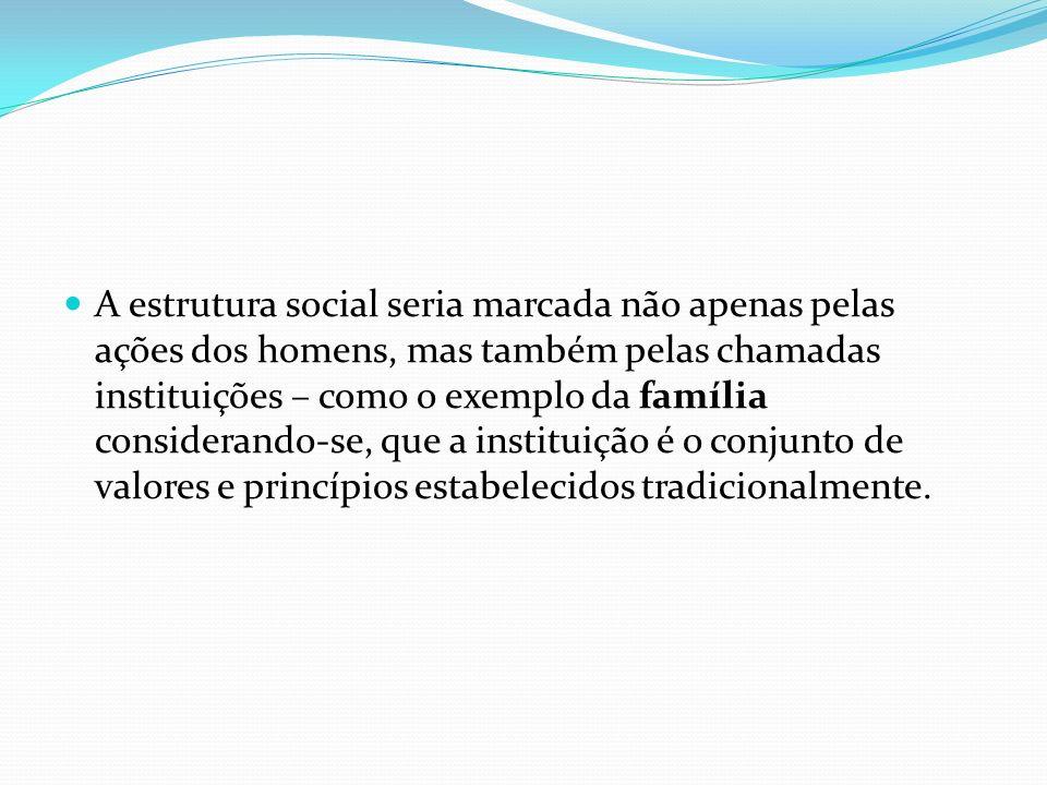 A estrutura social seria marcada não apenas pelas ações dos homens, mas também pelas chamadas instituições – como o exemplo da família considerando-se