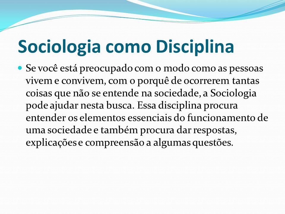 Sociologia como Disciplina Se você está preocupado com o modo como as pessoas vivem e convivem, com o porquê de ocorrerem tantas coisas que não se ent