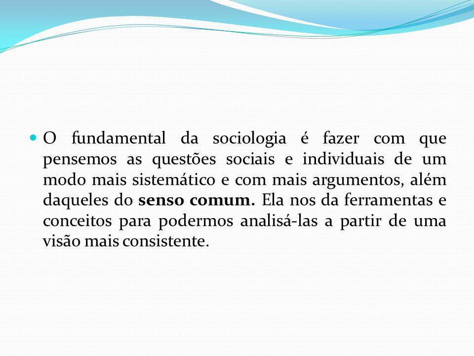 O fundamental da sociologia é fazer com que pensemos as questões sociais e individuais de um modo mais sistemático e com mais argumentos, além daquele