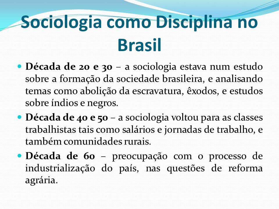 Sociologia como Disciplina no Brasil Década de 20 e 30 – a sociologia estava num estudo sobre a formação da sociedade brasileira, e analisando temas c