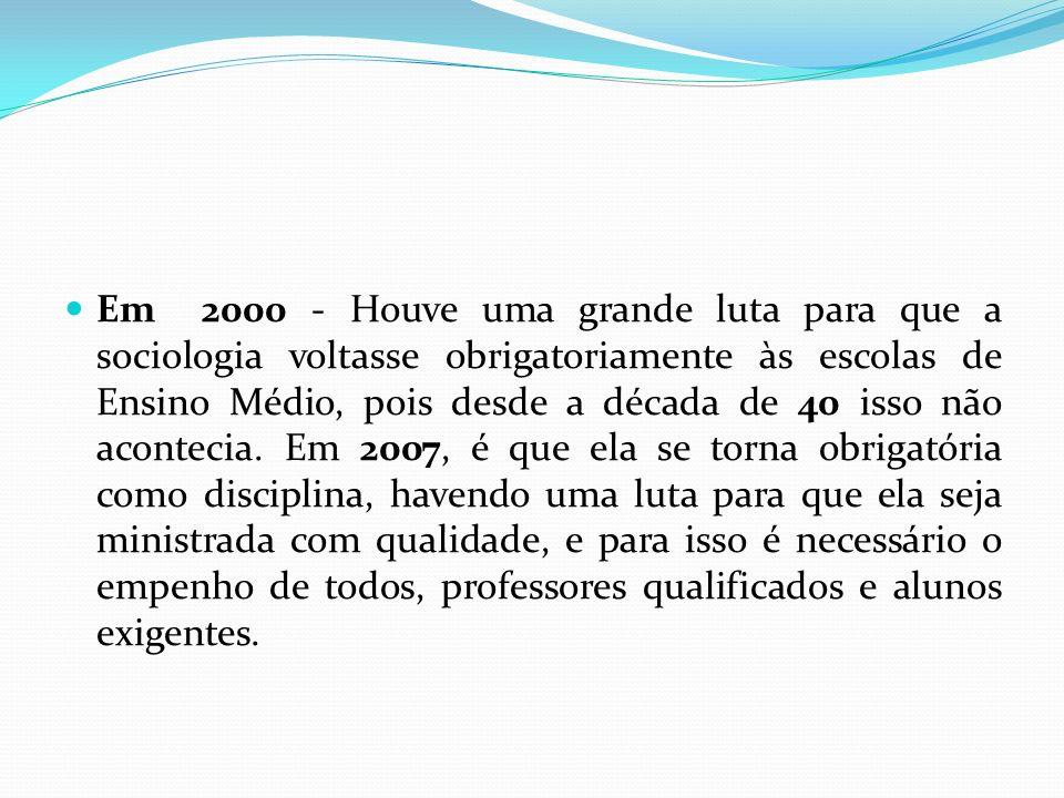 Em 2000 - Houve uma grande luta para que a sociologia voltasse obrigatoriamente às escolas de Ensino Médio, pois desde a década de 40 isso não acontec