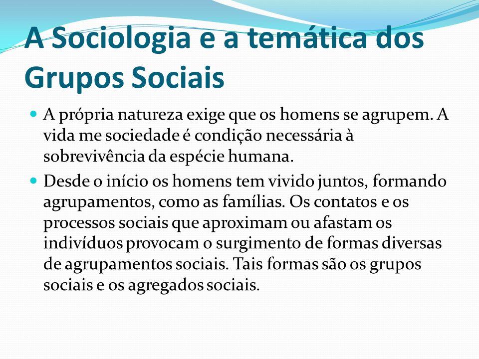 A Sociologia e a temática dos Grupos Sociais A própria natureza exige que os homens se agrupem. A vida me sociedade é condição necessária à sobrevivên
