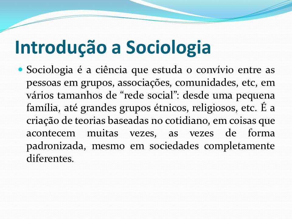 Introdução a Sociologia Sociologia é a ciência que estuda o convívio entre as pessoas em grupos, associações, comunidades, etc, em vários tamanhos de