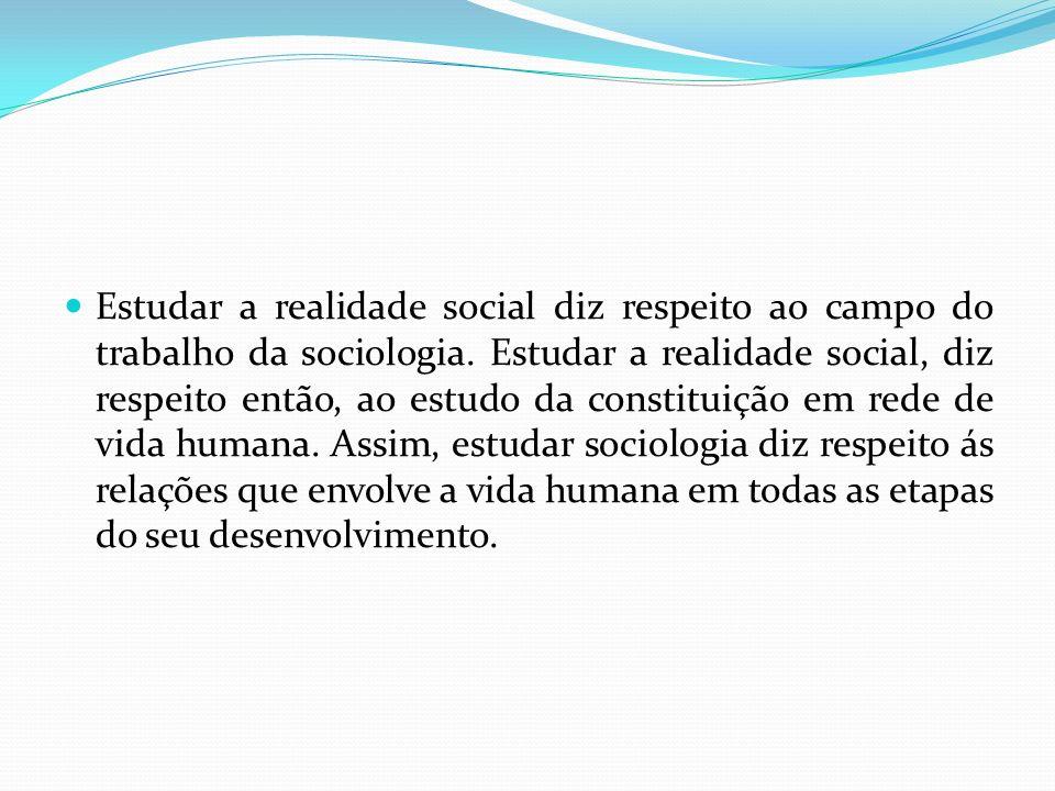 Estudar a realidade social diz respeito ao campo do trabalho da sociologia. Estudar a realidade social, diz respeito então, ao estudo da constituição