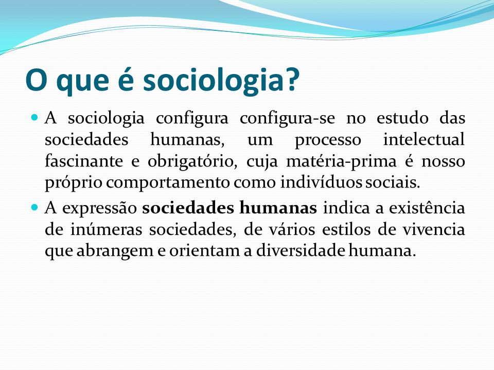 O que é sociologia? A sociologia configura configura-se no estudo das sociedades humanas, um processo intelectual fascinante e obrigatório, cuja matér
