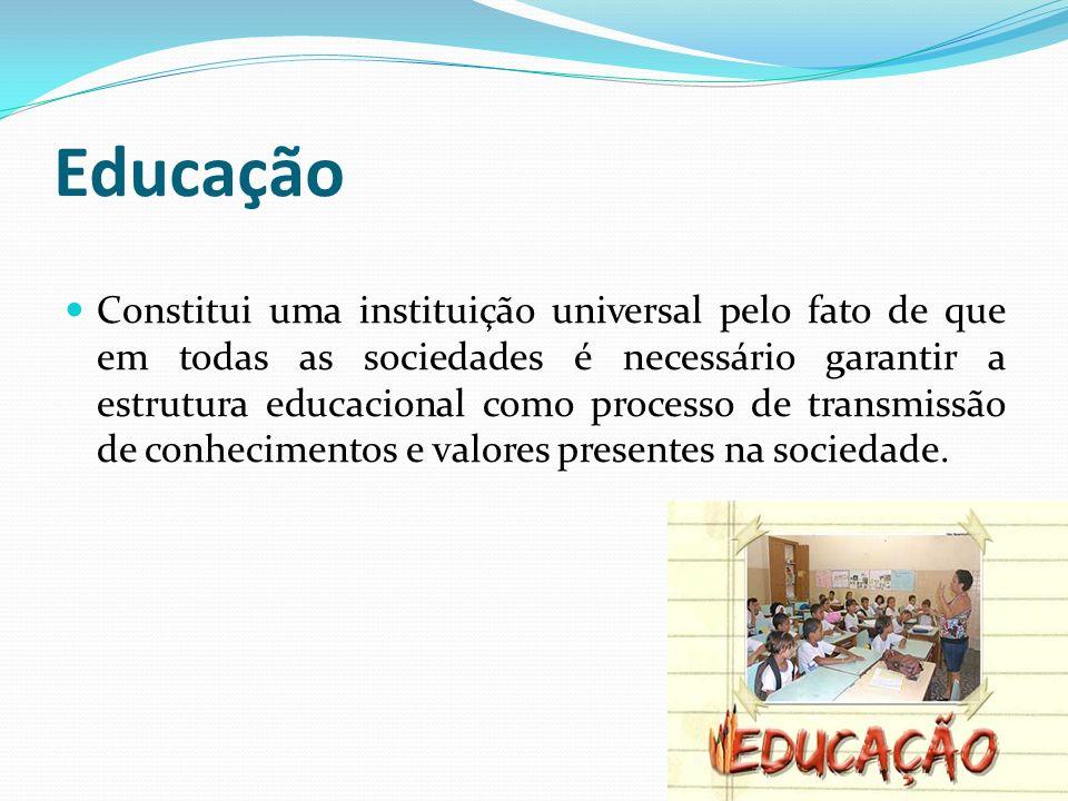Educação Constitui uma instituição universal pelo fato de que em todas as sociedades é necessário garantir a estrutura educacional como processo de tr