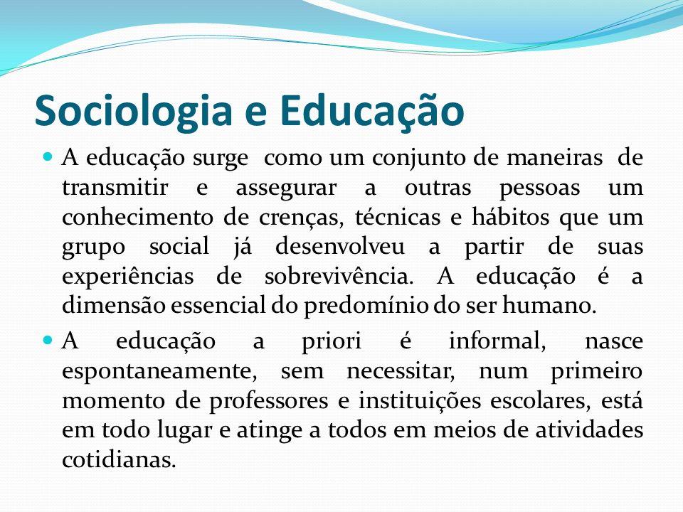 Sociologia e Educação A educação surge como um conjunto de maneiras de transmitir e assegurar a outras pessoas um conhecimento de crenças, técnicas e