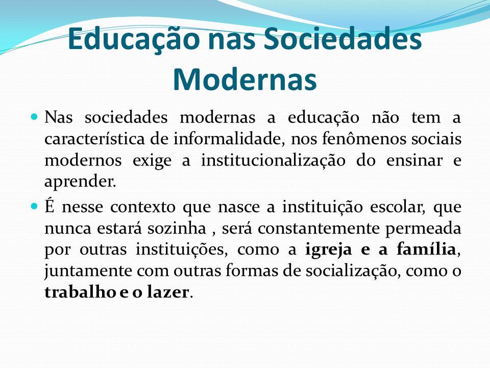 Educação nas Sociedades Modernas Nas sociedades modernas a educação não tem a característica de informalidade, nos fenômenos sociais modernos exige a
